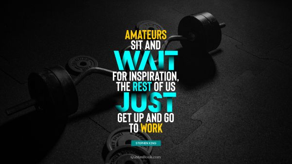 Motivational Quote - Amateurs sit and wait for inspiration, the rest of us just get up and go to work. Stephen King