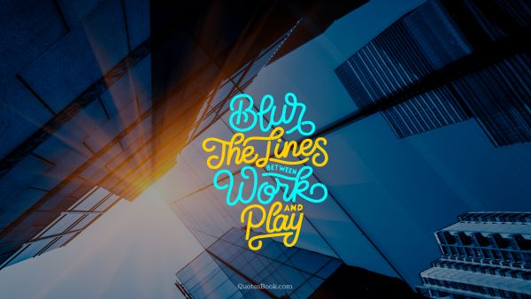 Blur the lines between work and play