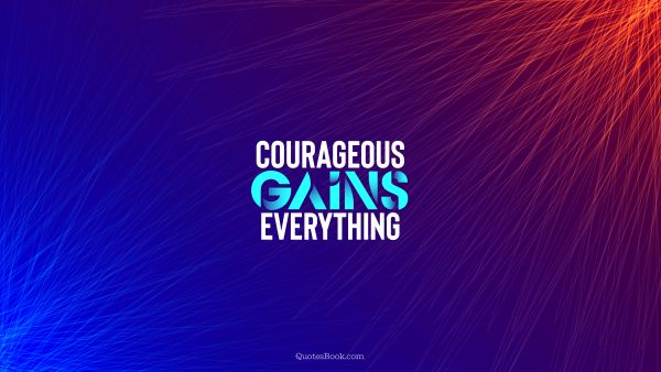 Motivational Quote - Courageous gains everything. Unknown Authors