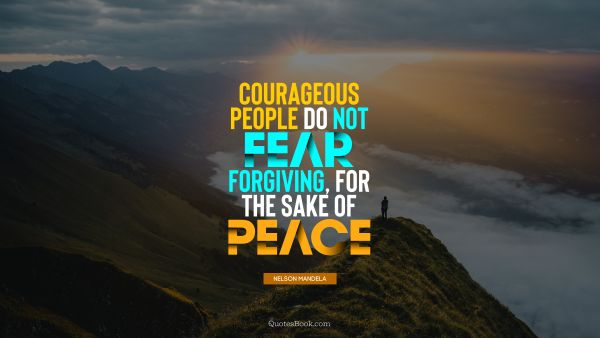 Courageous people do not fear forgiving, for the sake of peace