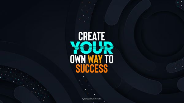 Motivational Quote - Create your own way to success. Unknown Authors