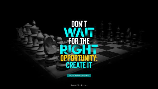 RECENT QUOTES Quote - Don't wait for the right opportunity: create it. George Bernard Shaw