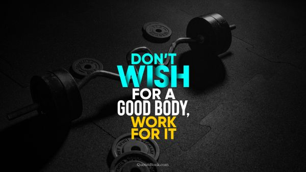 QUOTES BY Quote - Don't wish for a good body, work for it. Unknown Authors