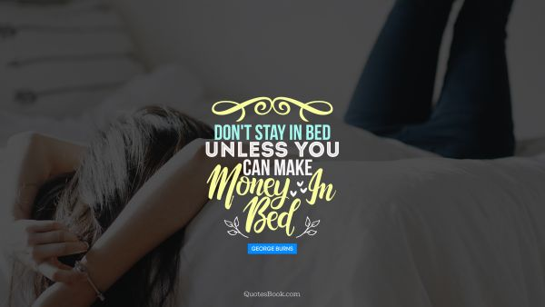 POPULAR QUOTES Quote - Don't stay in bed unless you can make money in bed. George Burns