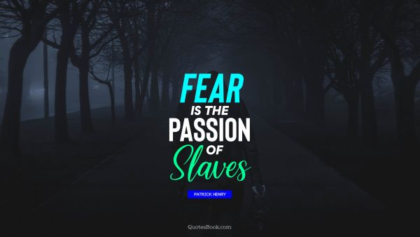 Fear is the passion of slaves