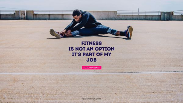 Fitness is not an option. It's part of my job
