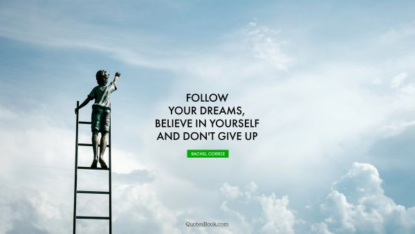 Motivational Quote - Follow your dreams, believe in yourself and don't give up. Rachel Corrie
