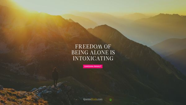 Freedom of being alone is intoxicating