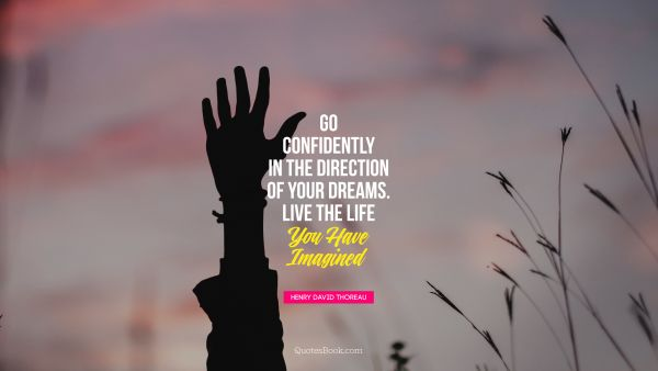 Go confidently in the direction of your dreams. Live the life  you have imagined