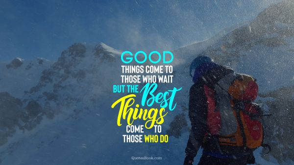 Motivational Quote - Good things come to those who wait but the best things come to those who do. Unknown Authors