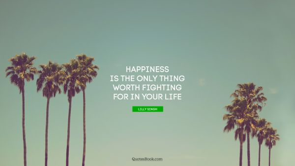 Happiness is the only thing worth fighting for in your life