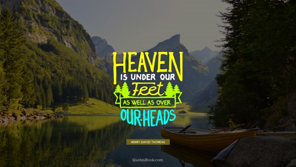 Heaven is under our feet as well as over our heads