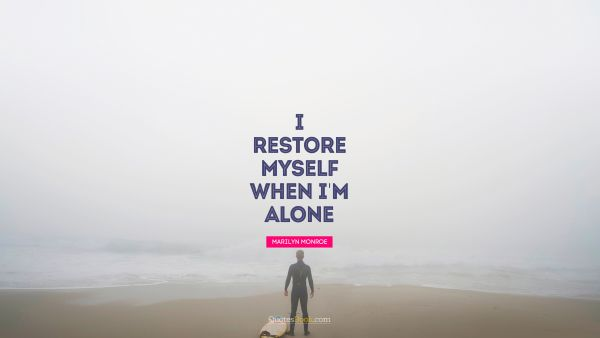 I restore myself when I'm alone