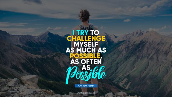 Motivational Quote - I try to challenge myself as much as possible, as often as possible. Alan Dean Foster