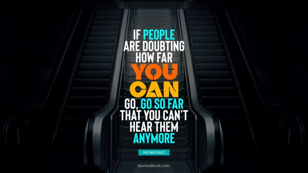 RECENT QUOTES Quote - If people are doubting how far you can go, go so far that you can't hear them anymore. Michele Ruiz
