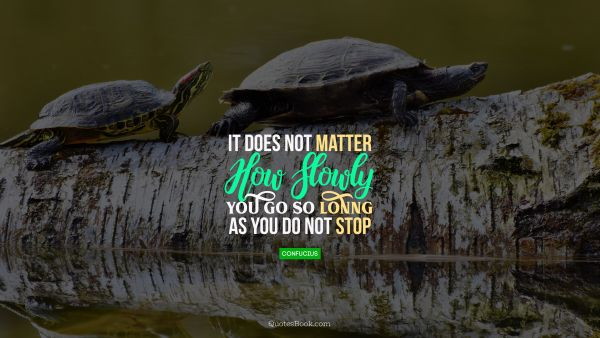 QUOTES BY Quote - It does not matter how slowly you go so lonng as you do not stop. Confucius