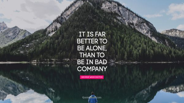 It is far better to be alone, than to be in bad company