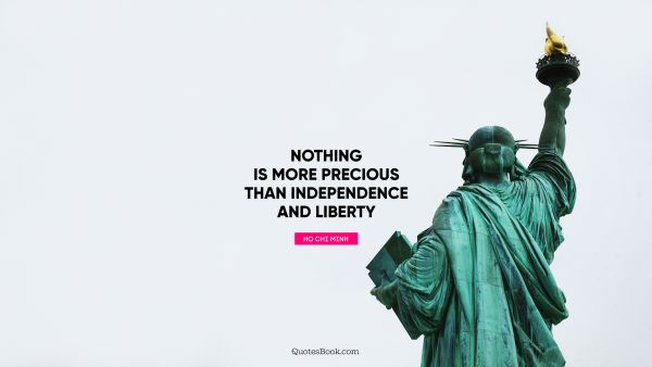 Nothing is more precious than independence and liberty