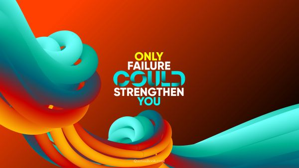 Motivational Quote - Only failure could strengthen you. QuotesBook
