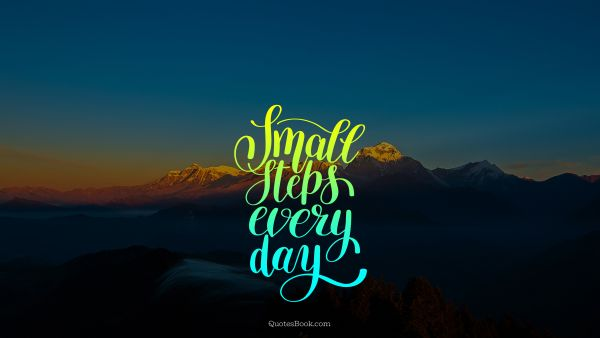 POPULAR QUOTES Quote - Small steps every day. Unknown Authors