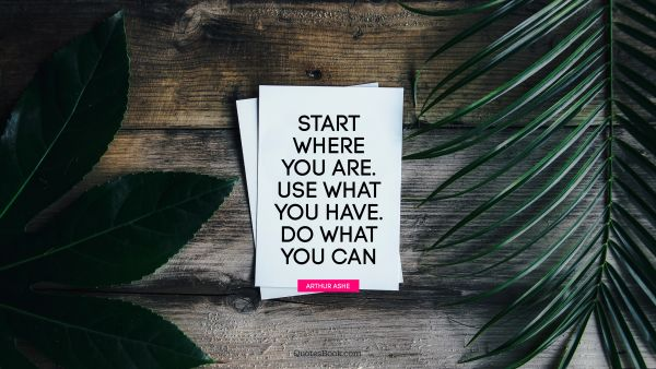 QUOTES BY Quote - Start where you are. Use what you have. Do what you can. Arthur Ashe