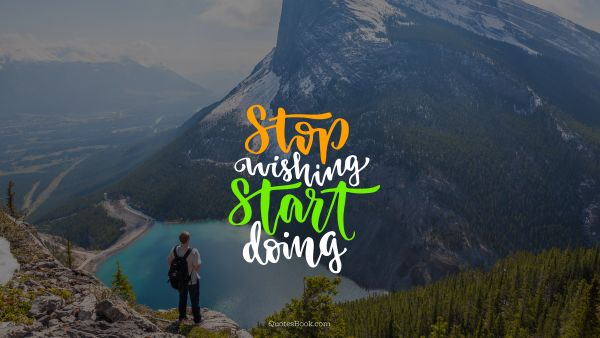 Motivational Quote - Stop wishing start doing. Unknown Authors