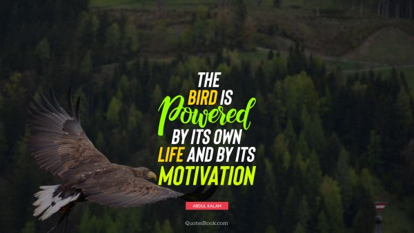 Motivational Quote - The bird is powered by its own life and by its motivation. Abdul Kalam