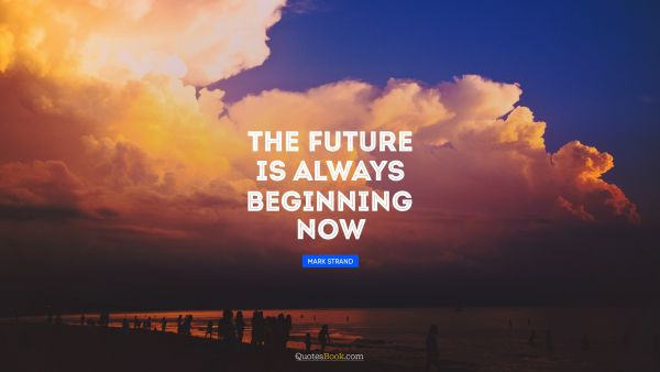The future is always beginning now
