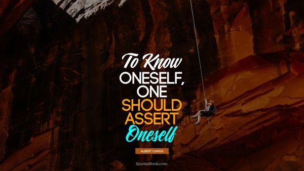 To know oneself, one should assert oneself