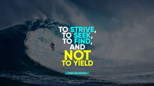 QUOTES BY Quote - To strive, to seek, to find, and not to yield. Alfred Lord Tennyson