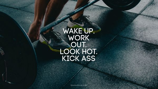 Wake up. Work out. Look hot. Kick ass