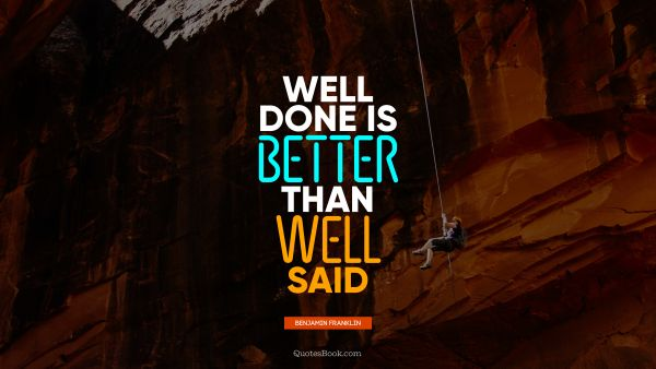 RECENT QUOTES Quote - Well done is better than well said. Benjamin Franklin