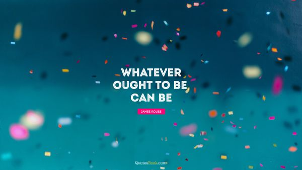 Whatever ought to be, can be