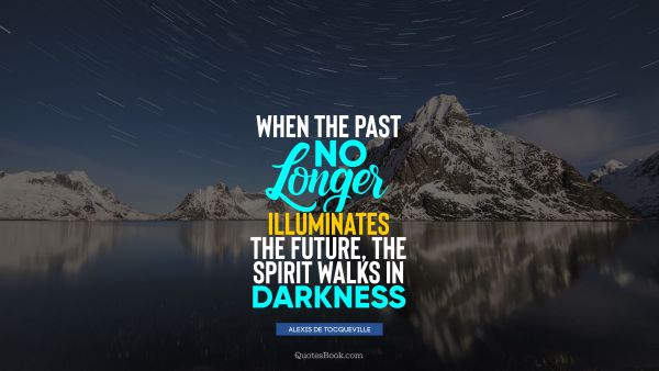When the past no longer illuminates the future, the spirit walks in darkness
