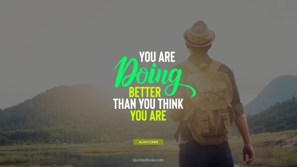 Motivational Quote - You are doing better than you think you are. Alan Cohen