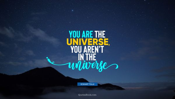 You are the universe, you aren't in the universe