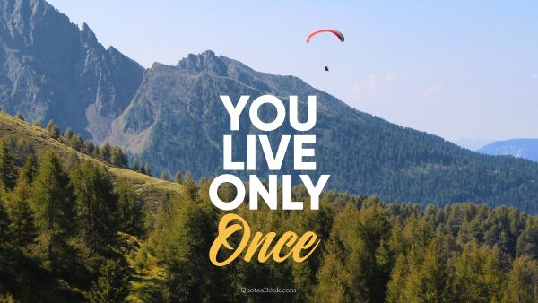 You live only once