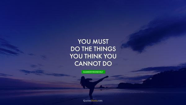 QUOTES BY Quote - You must do the things you think you cannot do. Eleanor Roosevelt