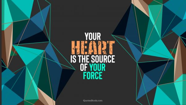 Motivational Quote - Your heart is the source of your force. QuotesBook