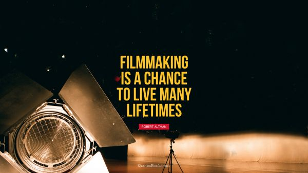 Filmmaking is a chance to live many lifetimes