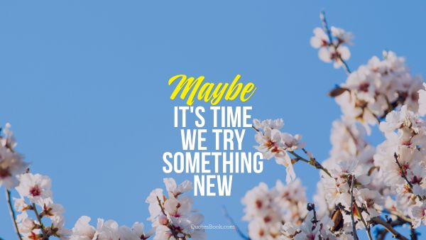 Movies Quote - Maybe it's time we try something new. Unknown Authors