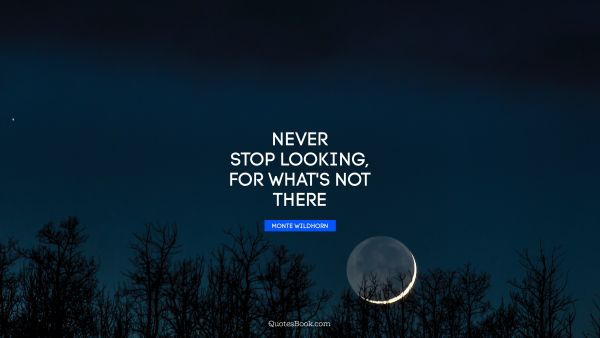 Never stop looking, for what's not there