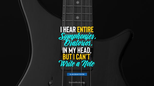 Music Quote - I hear entire symphonies, oratorios, in my head, but I can't write a note. Alan Dean Foster