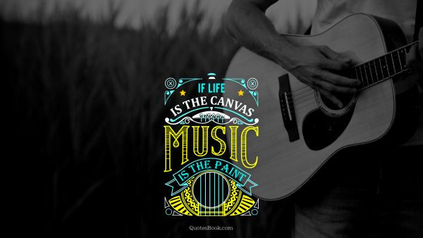 Music Quote - If life is the canvas music is the paint. Unknown Authors