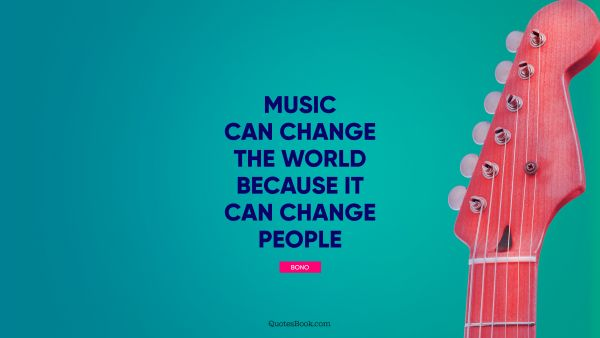 RECENT QUOTES Quote - Music can change the world because it can change people. Bono