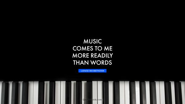 QUOTES BY Quote - Music comes to me more readily than words. Ludwig van Beethoven