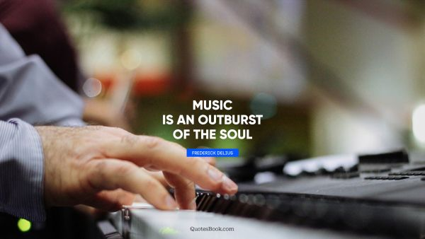 Music Quote - Music is an outburst of the soul. Frederick Delius