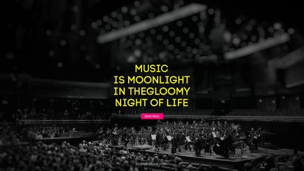 Music is moonlight in the gloomy night of life