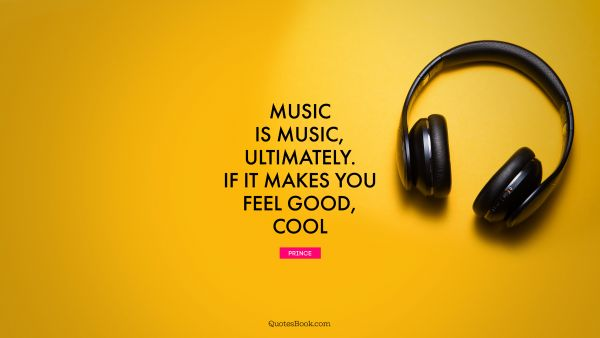 Music Quote - Music is music, ultimately. If it makes you feel good, cool. Prince