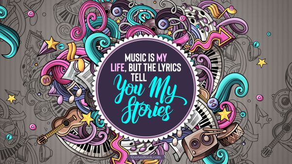 Music Quote - Music is my life, but the lyrics tell you my stories. Unknown Authors